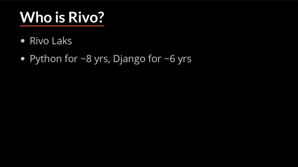 Who is Rivo? Rivo Laks Python for ~8 yrs, Djang...