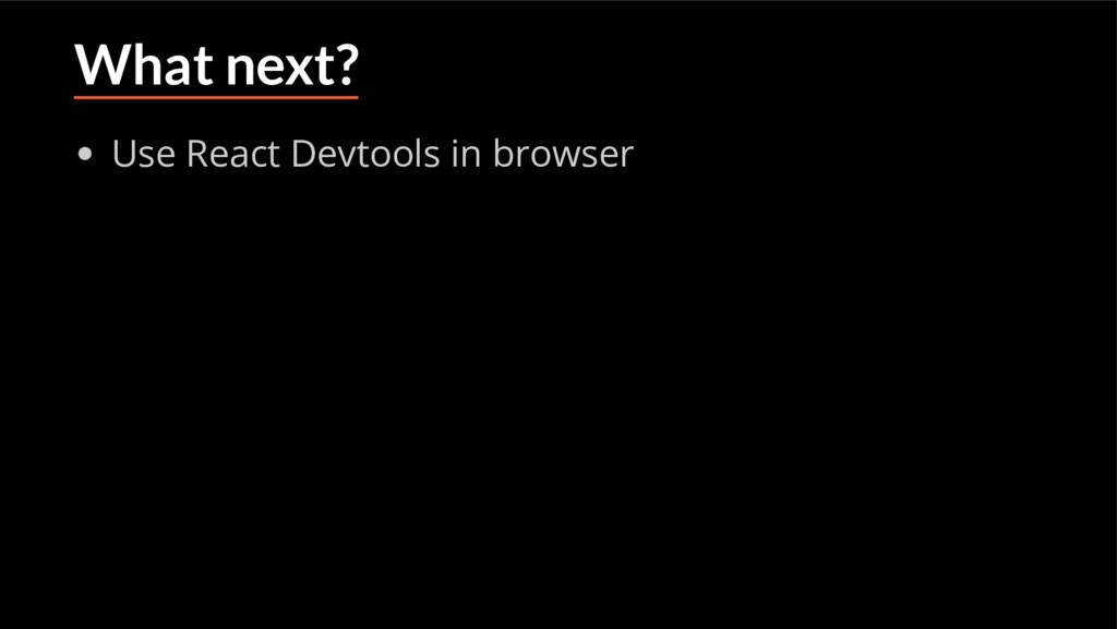 What next? Use React Devtools in browser