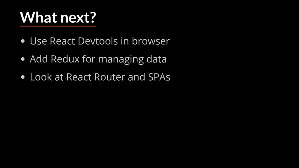 What next? Use React Devtools in browser Add Re...