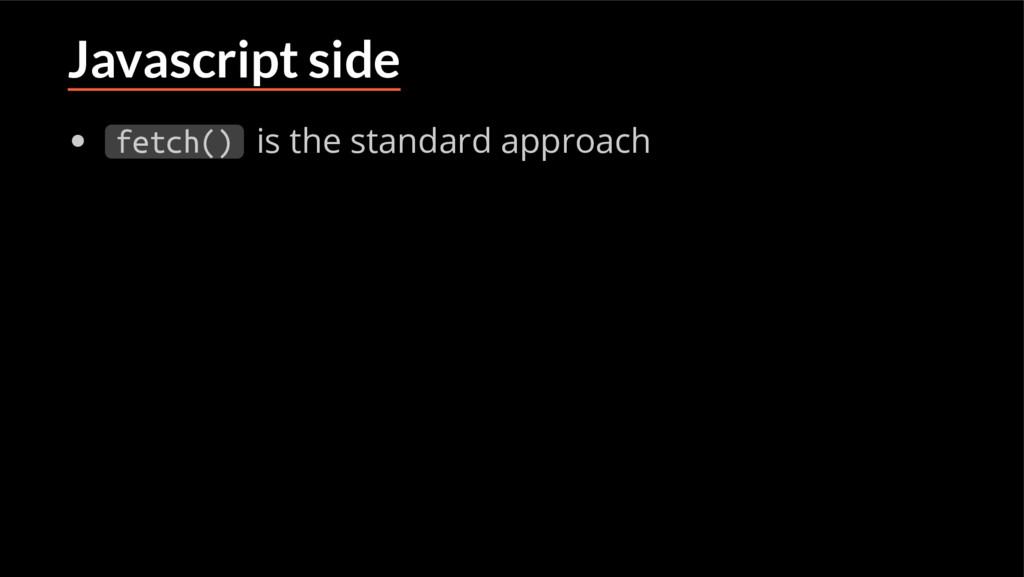 Javascript side fetch() is the standard approach
