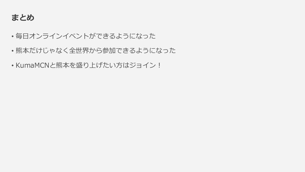まとめ • 毎日オンラインイベントができるようになった • 熊本だけじゃなく全世界から参加でき...