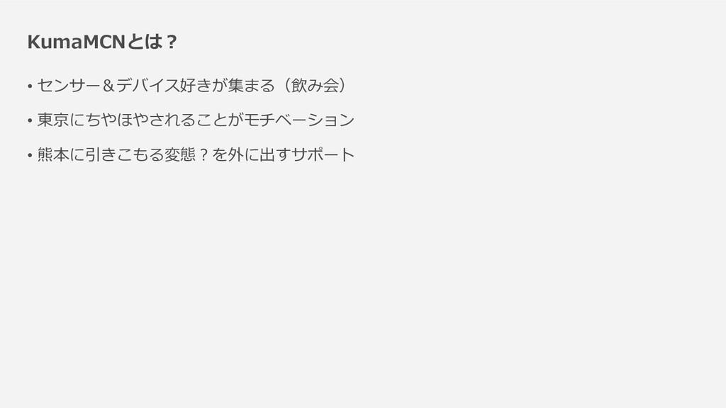 KumaMCNとは? • センサー&デバイス好きが集まる(飲み会) • 東京にちやほやされるこ...