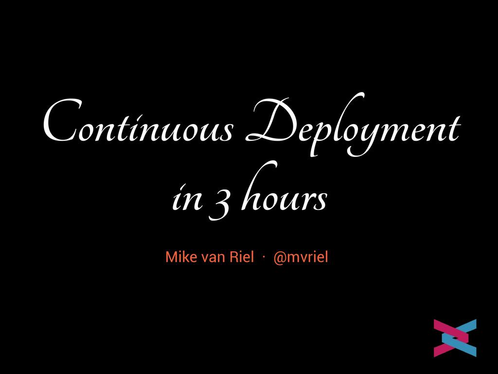 Continuous Deployment in 3 hours Mike van Riel ...