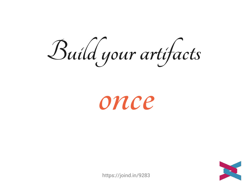 https://joind.in/9283 Build your artifacts once