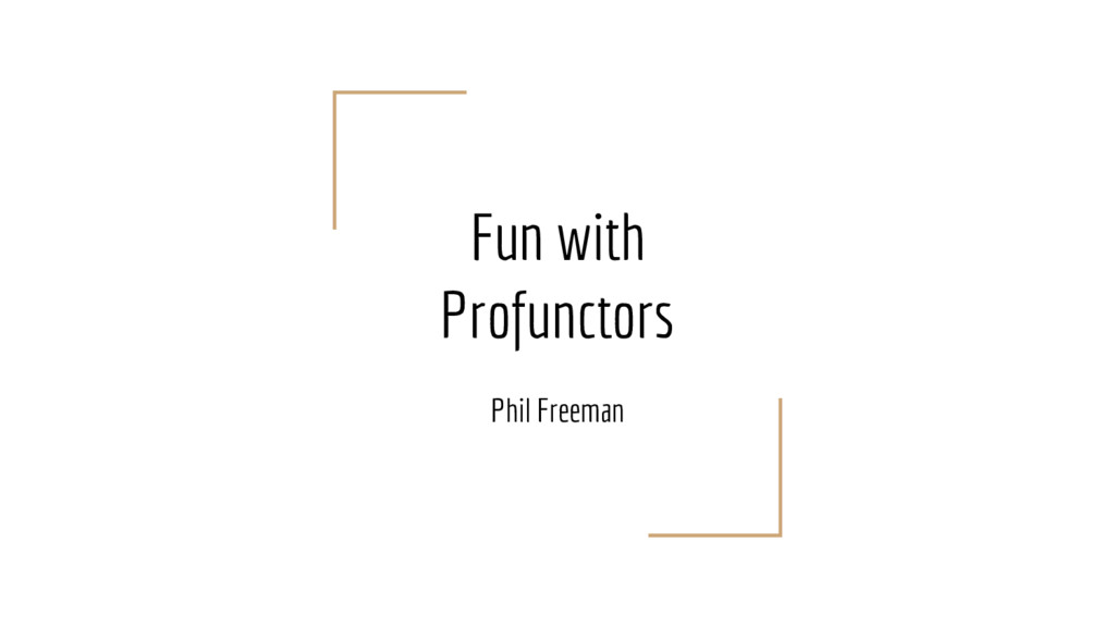 Fun with Profunctors Phil Freeman