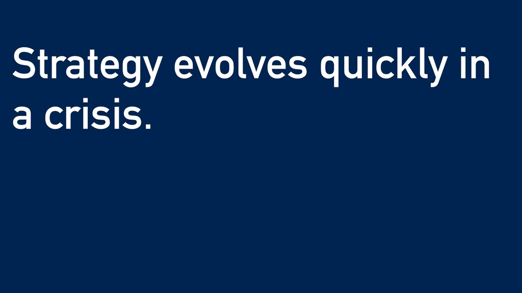 Strategy evolves quickly in a crisis. Take what...