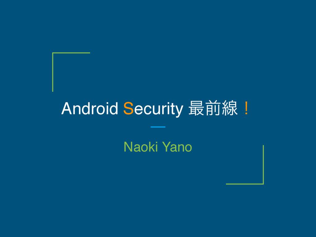 Android Security ࠷લઢʂ Naoki Yano