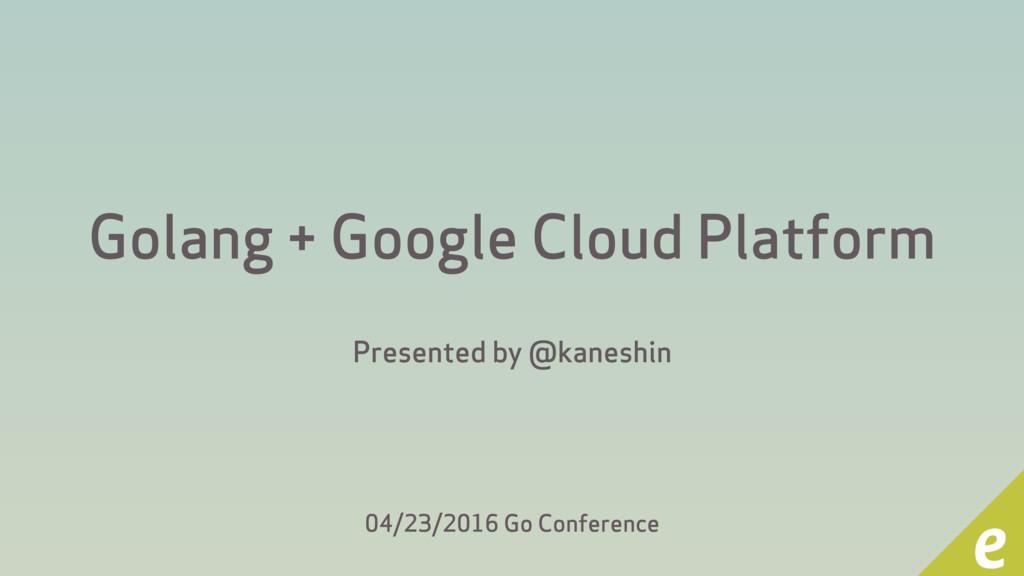 Golang + Google Cloud Platform Presented by @ka...