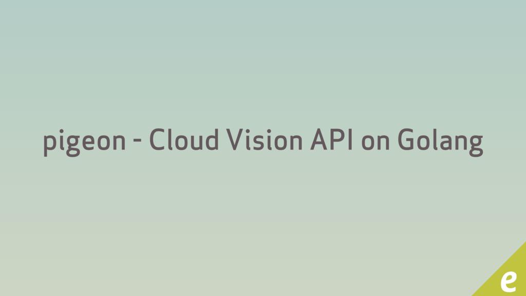 pigeon - Cloud Vision API on Golang