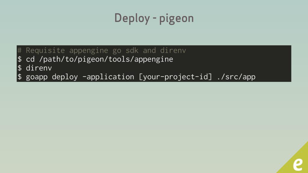 Deploy - pigeon # Requisite appengine go sdk an...