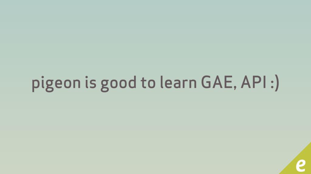 pigeon is good to learn GAE, API :)