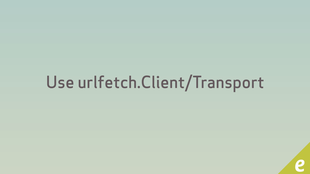 Use urlfetch.Client/Transport