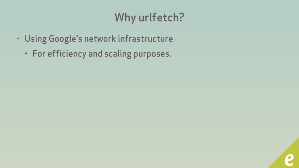 Why urlfetch? • Using Google's network infrastr...