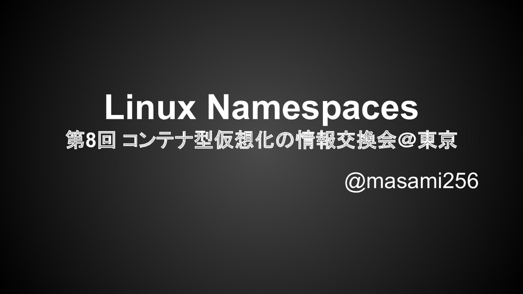 Linux Namespaces 第8回 コンテナ型仮想化の情報交換会@東京 @masami2...