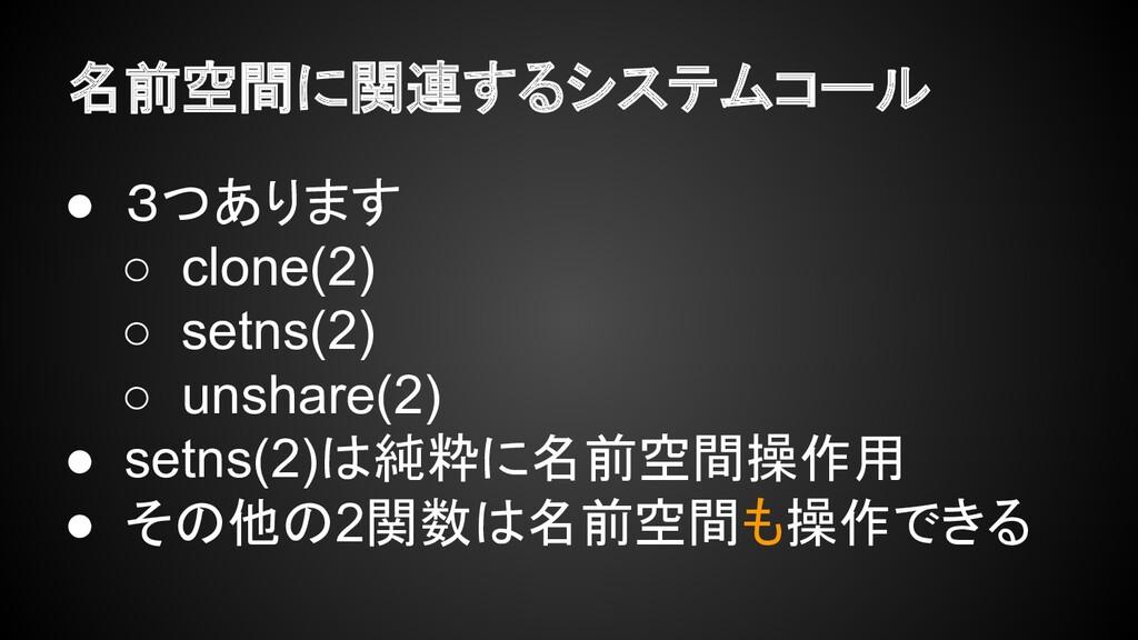名前空間に関連するシステムコール ● 3つあります ○ clone(2) ○ setns(2)...
