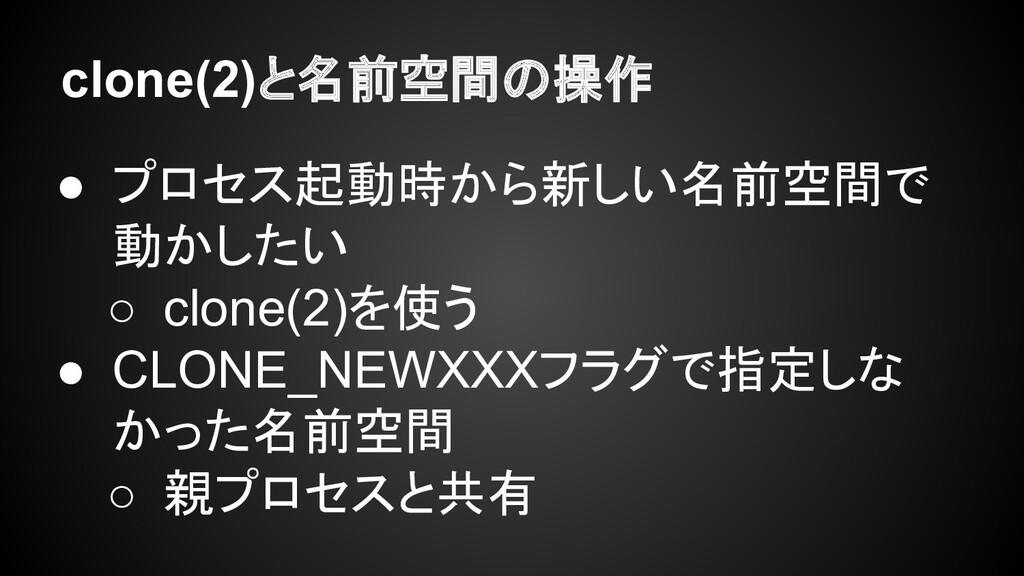 clone(2)と名前空間の操作 ● プロセス起動時から新しい名前空間で 動かしたい ○ cl...