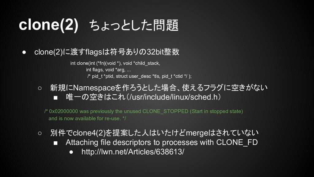 clone(2) ちょっとした問題 ● clone(2)に渡すflagsは符号ありの32bit...