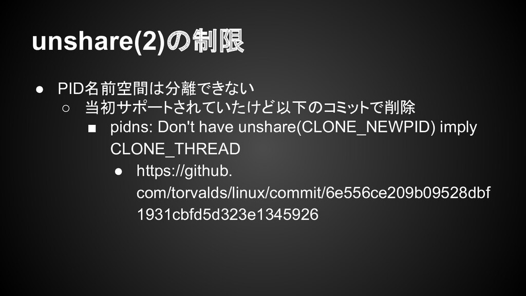 unshare(2)の制限 ● PID名前空間は分離できない ○ 当初サポートされていたけど以...