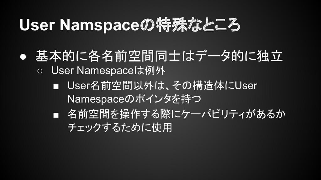 User Namspaceの特殊なところ ● 基本的に各名前空間同士はデータ的に独立 ○ Us...