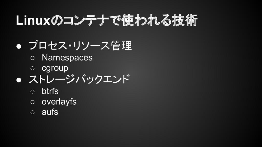 Linuxのコンテナで使われる技術 ● プロセス・リソース管理 ○ Namespaces ○ ...