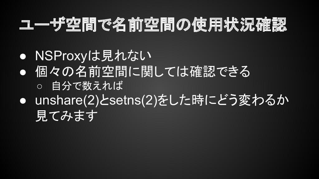 ユーザ空間で名前空間の使用状況確認 ● NSProxyは見れない ● 個々の名前空間に関しては...