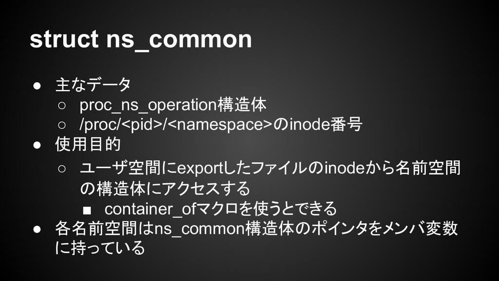 struct ns_common ● 主なデータ ○ proc_ns_operation構造体...