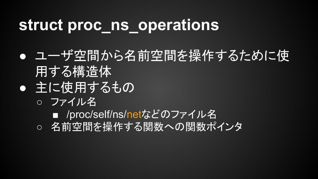 struct proc_ns_operations ● ユーザ空間から名前空間を操作するために...