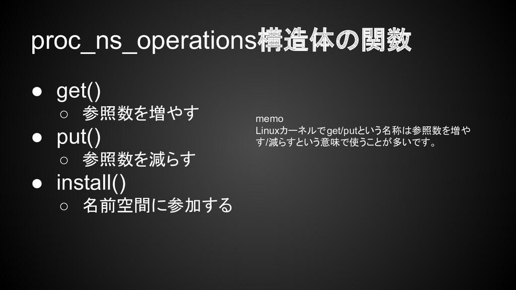 proc_ns_operations構造体の関数 ● get() ○ 参照数を増やす ● pu...