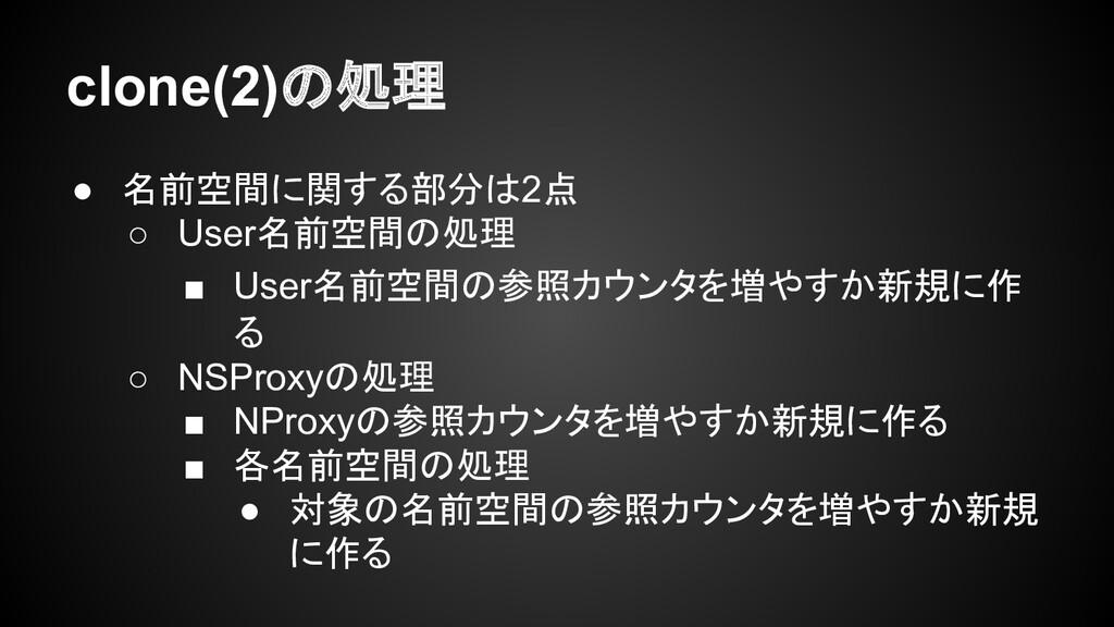 clone(2)の処理 ● 名前空間に関する部分は2点 ○ User名前空間の処理 ■ Use...
