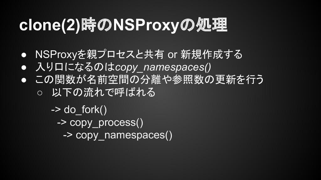 clone(2)時のNSProxyの処理 ● NSProxyを親プロセスと共有 or 新規作成...