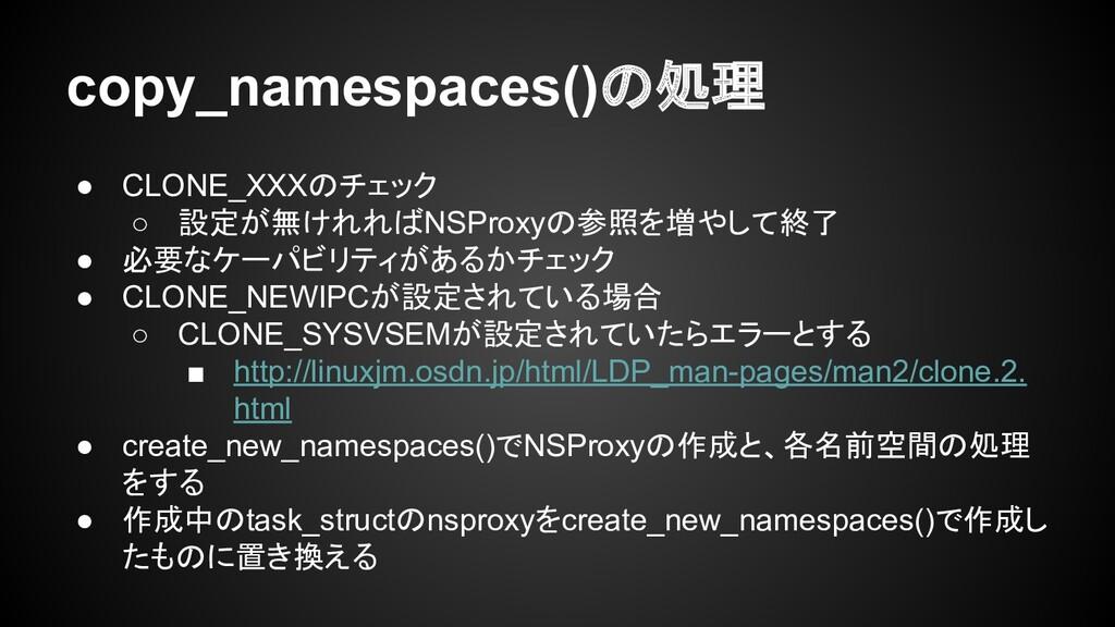 copy_namespaces()の処理 ● CLONE_XXXのチェック ○ 設定が無けれれ...