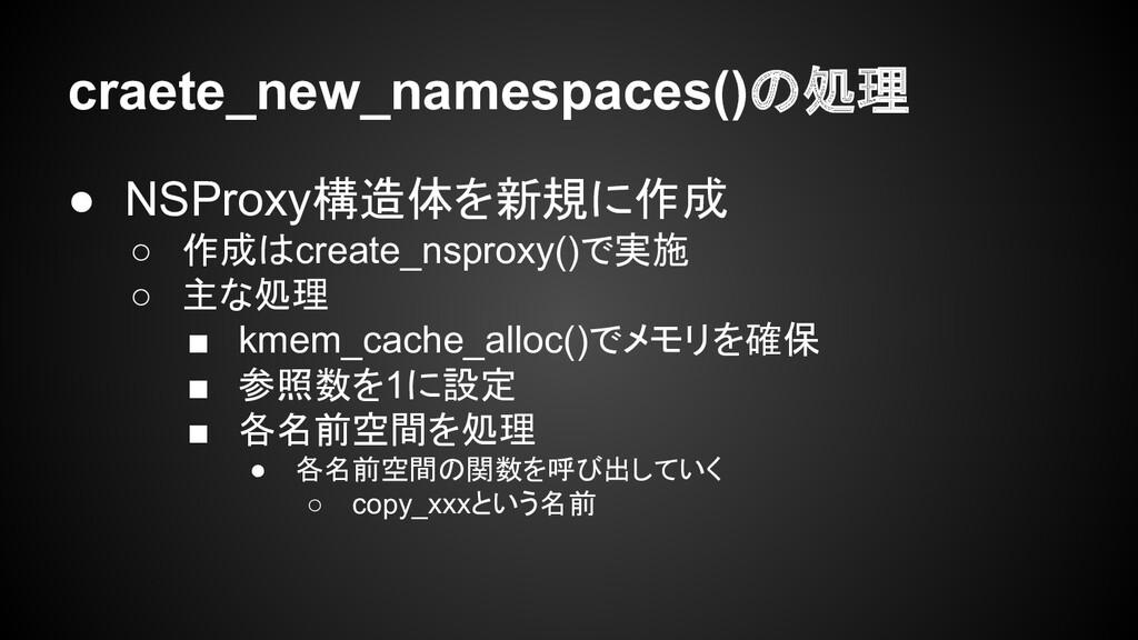 craete_new_namespaces()の処理 ● NSProxy構造体を新規に作成 ○...