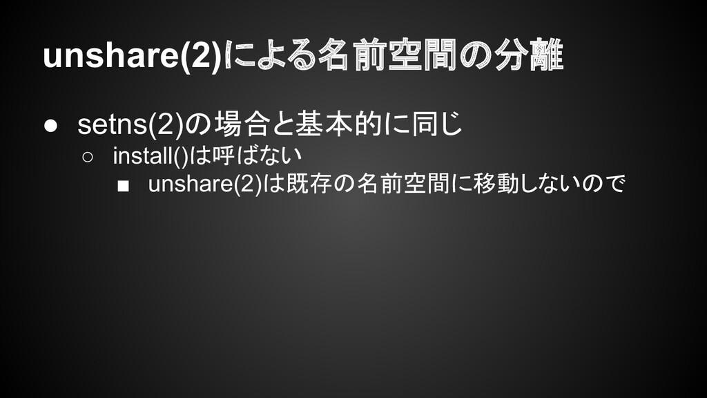 unshare(2)による名前空間の分離 ● setns(2)の場合と基本的に同じ ○ ins...