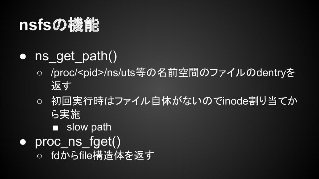 nsfsの機能 ● ns_get_path() ○ /proc/<pid>/ns/uts等の名...