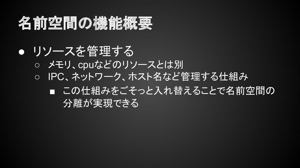 名前空間の機能概要 ● リソースを管理する ○ メモリ、cpuなどのリソースとは別 ○ IPC...