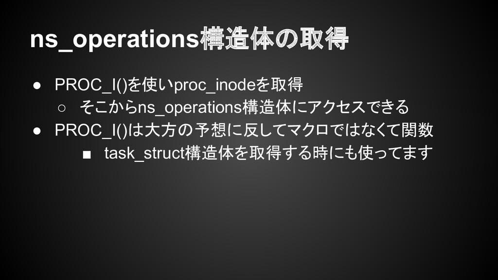 ns_operations構造体の取得 ● PROC_I()を使いproc_inodeを取得 ...