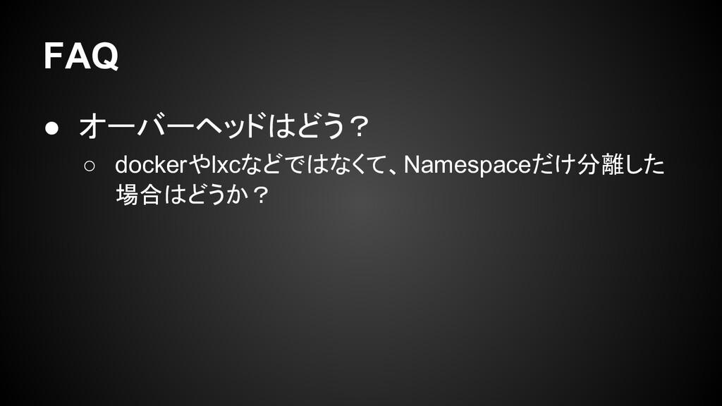 FAQ ● オーバーヘッドはどう? ○ dockerやlxcなどではなくて、Namespace...