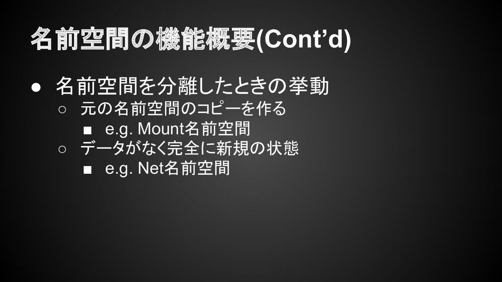 名前空間の機能概要(Cont'd) ● 名前空間を分離したときの挙動 ○ 元の名前空間のコピー...