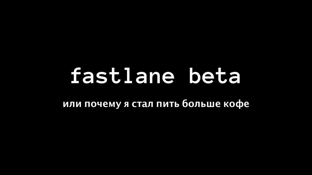 fastlane beta или почему я стал пить больше кофе