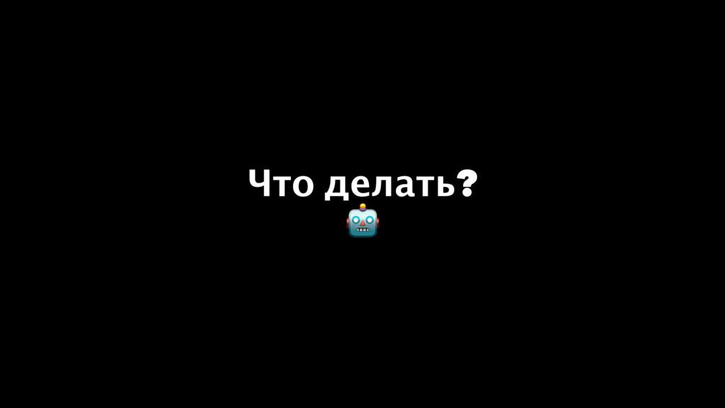 Что делать? !