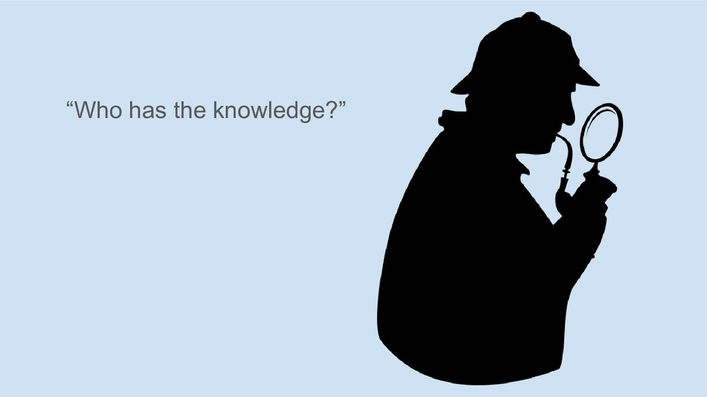 """""""Who has the knowledge?"""""""