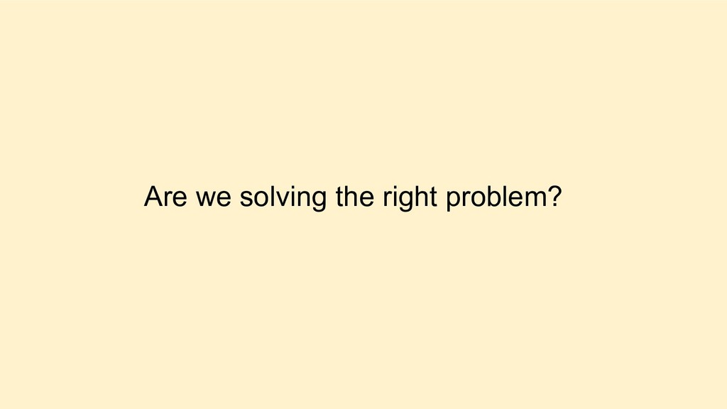 Are we solving the right problem?