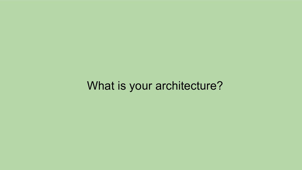 What is your architecture?