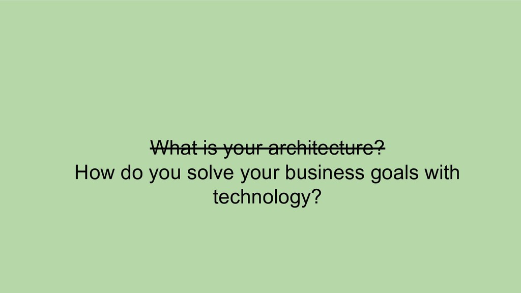 What is your architecture? How do you solve you...