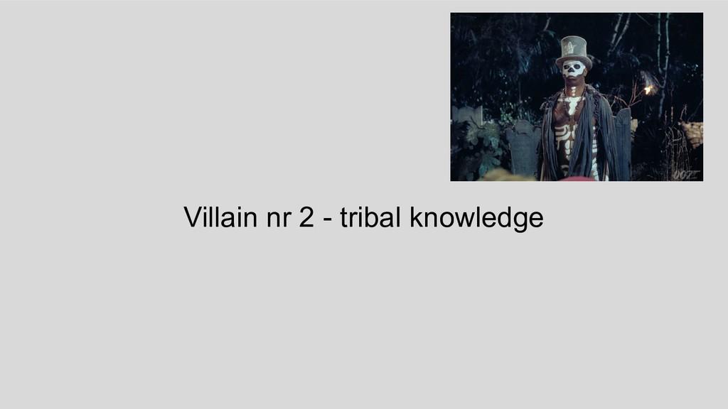 Villain nr 2 - tribal knowledge