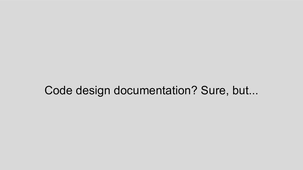 Code design documentation? Sure, but...