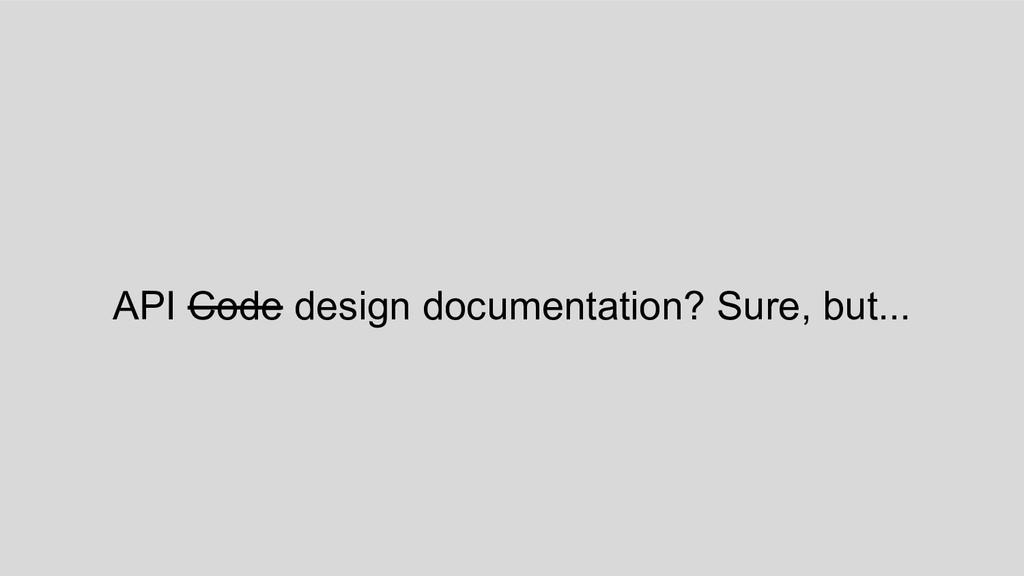 API Code design documentation? Sure, but...