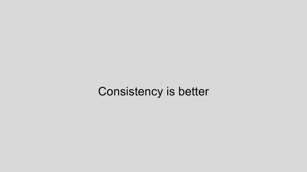 Consistency is better