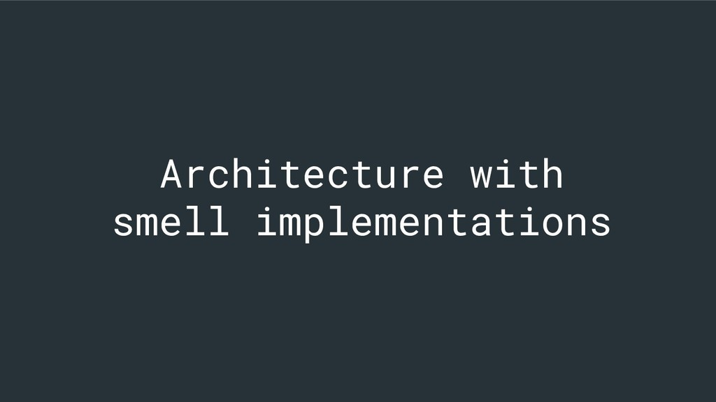 Architecture with smell implementations