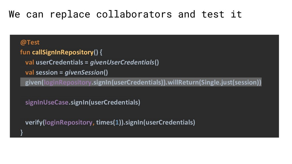 We can replace collaborators and test it @Test ...